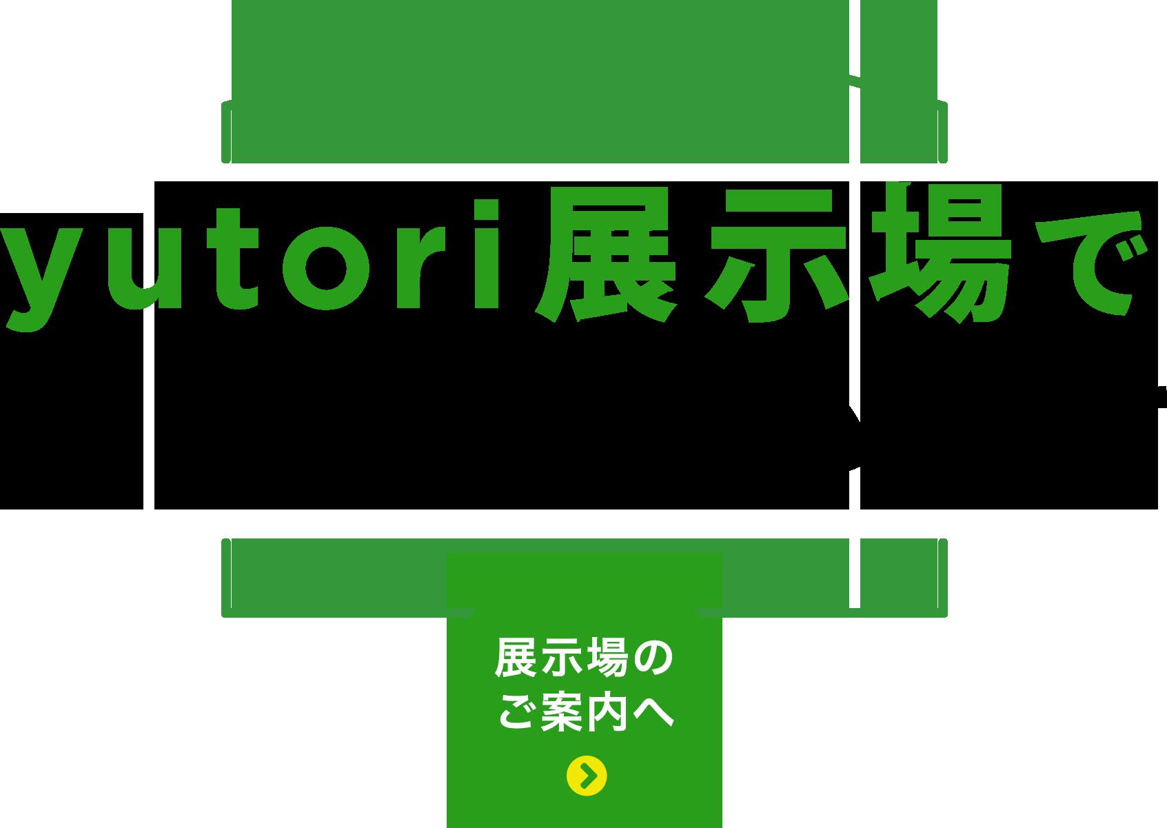 yutori展示場でお待ちしています